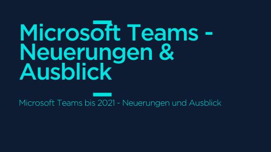 Microsoft Teams - Neuerungen und Ausblick